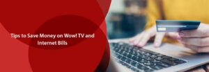 Tips To Save Money On Wow! TV And Internet Bills